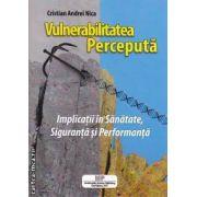 Vulnerabilitatea perceputa : implicatii in sanatate, siguranta si performanta  ( editura: Invulnerable Systems Publishing , autor: Cristian Andrei Nica ISBN 978-606-93070-9-0 )
