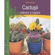 Cactusii : cultivare si ingrijire ( editura: Casa , autor: Markus Berger ISBN 978-606-8189-52-9 )