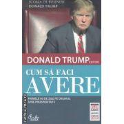 Cum sa faci avere: primele 90 de zile pe drumul spre prosperitate ( editura: Curtea Veche, autor: Donald Trump ISBN 978-606-588-277-5 )