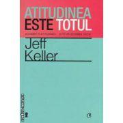Atitudinea este totul: schimba-ti atitudinea... si iti vei schimba viata! ( editura: Curtea Veche, autor: Jeff Keller ISBN 978-606-588-292-8 )