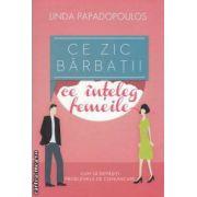 Ce zic barbatii - ce inteleg femeile : cum sa depasiti problemele de comunicare ( editura : Curtea Veche , autor : Linda Papadopoulos ISBN 978-606-588-295-9 )