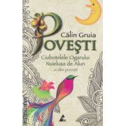 Povesti - Ciubotelele Ogarului , Nuielusa de Alun ... si alte povesti ( editura : Agora , autor : Calin Gruia ISBN 978-606-8391-09-0 )