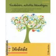 Vocabulaire , activites thematiques - Debutants ( editura : Booklet , autor : Gina Belabed ISBN 978-606-590-079-0 )