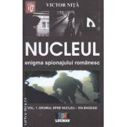 Nucleul - enigma spionajului romanesc vol . 1 : Drumul spre nucleul - Via Bagdad ( editura : Lucman , autor : Victor Nita ISBN 978-973-723-337-0 )