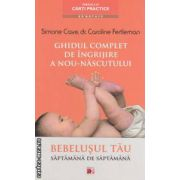 Ghid complet de ingrijire a nou - nascutului: bebelusul tau saptamana de saptamana ( editura: Paralela 45, autori: Simone Cave, Caroline Fertleman ISBN 978-973-47-1508-4 )