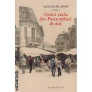 Strazi vechi din Bucurestiul de azi ( editura : Humanitas , autor : Alexandru Ofrim , ISBN 978-973-50-2918-0 )