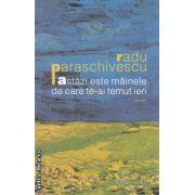 Astazi este mainele de care te-ai temut ieri ( editura : Humanitas , autor : Radu Paraschivescu ISBN 978-973-50-3851-9 )