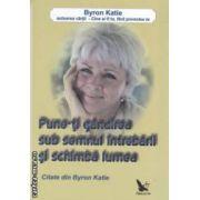 Pune - ti gandirea sub semnul intrebarii si schimba lumea ( editura : For You , autor : Byron Katie ISBN 978-606-639-002-6 )