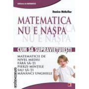 Matematica nu e naspa : cum sa supravietuiesti matematicii de nivel mediu fara sa-ti pierzi mintile sau sa-ti mananci unghiile ( editura : Paralela 45 , autor : Danica McKellar ISBN 978-973-47-1454-4 )
