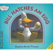 Bill  Hatches an Egg  ( Editura : Walker Books , Autor : Don Gillies , Charlie Gardner ISBN 0-7445-8949-5 )