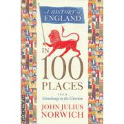 A history of England in 100 places from Stonehenge to the Gherkin ( Editura: John Murray, Autor: John Julius Norwich ISBN 978-1-84854-606-6