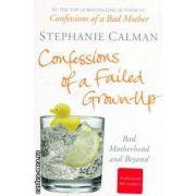 Confessions of a failed grown-up ( Editura : Pan Books , Autor : Stephanie Calman ISBN 978-0-330-44639-6 )
