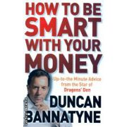 How to be smart with your money ( Editura : Orion Books , Autor : Duncan Bannatyne ISBN 978-1-4091-1286-0 )