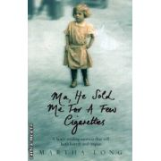 Ma he sold me for a few cigarettes ( Editura: Mainstream Publishing, Autor: Martha Long ISBN 978-1-84596-279-1 )