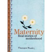 Maternity Real stories of motherhood ( Editura : Murdoch Books ,Autor : Francesca Newby ISBN 1-74045-742-0 )
