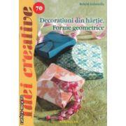 Decoratiuni  din hartie . Forme geometrice - Idei creative nr . 70 ( editura : Casa , autor : Bekesi Gabriella ISBN 978-606-8189-92-5 )