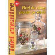 Flori de camp pictate pe sticla - Idei creative nr. 80 ( editura: Casa, autor: Kovacs Zsolt ISBN 978-606-8527-17-8 )