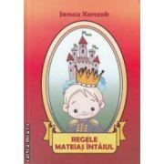 Regele Mateias Intaiul ( editura: BCC Publishing, autor: Janusz Korczak ISBN 978-606-93000-4-6 )