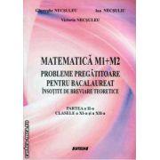 Matematica M1 + M2 - Probleme pregatitoare pentru bacalaureat insotite de breviare teoretice. Partea a II - a, clasele XI - a si a XII - a ( editura: Sitech, autori: Gheorghe Necsuleu, Ion Necsuliu, ISBN: 978-606-11-3624-7 )