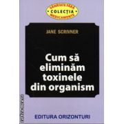 Cum sa eliminam toxinele din organism ( editura: Orizonturi, autor: Jane Scrivner, ISBN 978-973-736-207-0 )
