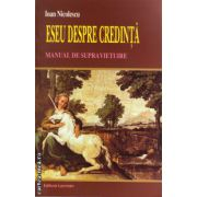 Eseu despre credinta. Manual de supravietuire ( editura: Lucman, autor: Ioan Nicolescu, ISBN 978-973-723-359-2 )