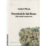 Parabolele lui Isus . Adevarul ca poveste ( editura : Humanitas , autor : Andrei Plesu , ISBN 978-973-50-3767-3 )