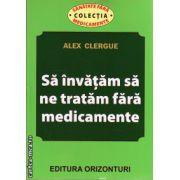 Sa invatam sa ne tratam fara medicamente ( editura: Orizonturi, autor: Alex Clergue, ISBN 978-973-736-204-9 )