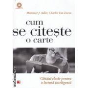 Cum se citeste o carte Ghidul clasic pentru o lectura inteligenta ( Editura : Paralela 45 , Autor : Mortimer J. Adler ISBN 978-973-47-1725-5 )