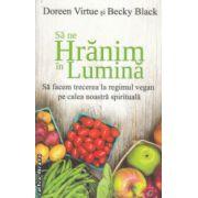 Sa ne hranim in Lumina Sa facem trecerea la regimul vegan pe calea noasta spirituala ( Editura: Adevar Divin, Autor: Doreen Virtue, Becky Black ISBN 978-606-8420-51-6 )