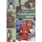Sa tricotam animale salbatice ( Editura : Casa , Autor : Sarah Keen ISBN 978-606-8527-43-7 )