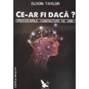 Ce-ar fi daca ?  Provocarile cunoasterii de sine ( Editura : For You , Autor : Eldon Taylor ISBN 978-606-639-056-9 )