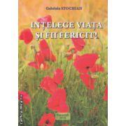 Intelege viata si fii fericit ( Autor : Gabriela Stochian ISBN 978-973-0-17151-8 )