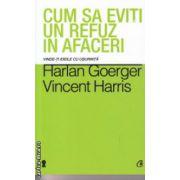Cum sa eviti un refuz in afaceri ( Editura : Curtea Veche , Autor : Harlan Goerger , Vincent Harris ISBN 978-606-588-719-0 )