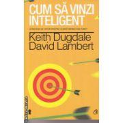 Cum sa vinzi inteligent ( Editura : Curtea Veche , Autor : Keith Dugdale , David Lambert ISBN 978-606-588-687-2 )
