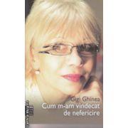 Cum m-am vindecat de nefericire ( Autor : Gigi Ghinea ISBN 978-606-92284-7-0 )
