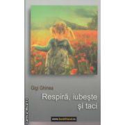 Respira  iubeste si taci ( Autor : Gigi Ghinea ISBN 978-973-0-16187-8 )