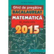Ghid de pregatire bacalaureat matematica 2015 mate info ( Editura :Carminis , Autor : Ion Bucur Popescu ISBN 978-973-123-228--7 )