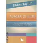 Alegeri si iluzii ( Editura : For You , Autor : Eldon Taylor ISBN 978-606-639-076-7 )