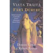 Viata traita fara durere ( Editura : Adevar Divin , Autor : Doreen Virtue , Robert Reeves ISBN 978-606-8420-74-5 )