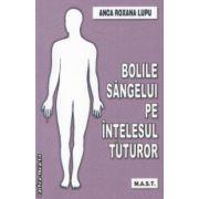 Bolile Sangelui pe intelesul tuturor ( Editura : Mast , Autor : Anca Roxana Lupu ISBN 978-973-1822-28-0 )