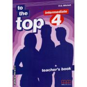 To the Top 4 Intermediate - Teacher's book ( editura : MM Publications , autor : H.Q. Mitchell , ISBN 978-960-443-100-7 )