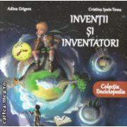 Inventii si inventatori Enciclopedie ( Editura : Ars Libri , Autor : Adina Grigore , Cristina Ipate Toma ISBN 978-606-574-609-1)