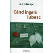 Cand ingerii iubesc ( Editura: integral, Autor: R. G. Patrascu ISBN 978-973-8209-55-8 )