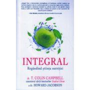 Integral, Regandind stiinta nutritiei ( Editura: Adevar Divin, Autor: Colin Campbell, Howard Jacobson ISBN 978-606-8420-64-6 )
