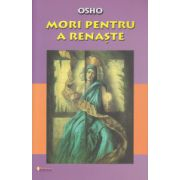 Mori pentru a renaste ( Editura: Sapientia, Autor: Osho ISBN 9789737800275 )