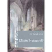 Cladiri in acuarela ( Editura: Casa, Autor: Balogh Istvan ISBN 978-606-8527-72-7 )