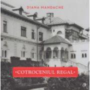 Cotroceniul Regal ( Editura: Curtea Veche, Autor: Diana Mandache ISBN 978-606-588-827-2 )