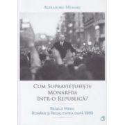 Cum supravietuieste Monarhia intr-o Republica ( Editura: Curtea Veche, Autor: Alexandru Muraru ISBN 978-606-588-815-9 )