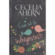 Cum sa te indragostesti ( Editura: All, Autor: Cecelia Ahern ISBN 978-973-724-450-5 )