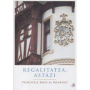 Regalitatea astazi ( Editura: Curtea Veche, Autor: Principele Radu al Romaniei, ISBN 978-606-588-832-6 )